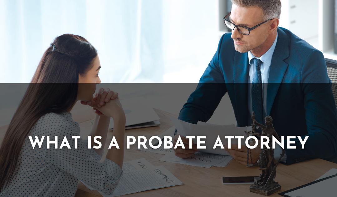 WHAT IS A PROBATE ATTORNEY, AND WHAT FUNCTIONS DO THEY PERFORM?